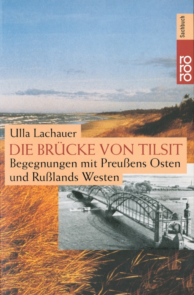 Ulla Lachauer - Die Brücke von Tilsit. Begegnungen mit Preußens Osten und Rußlands Westen